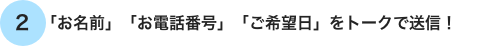 「お名前」「お電話番号」「ご希望日」をトークで送信!